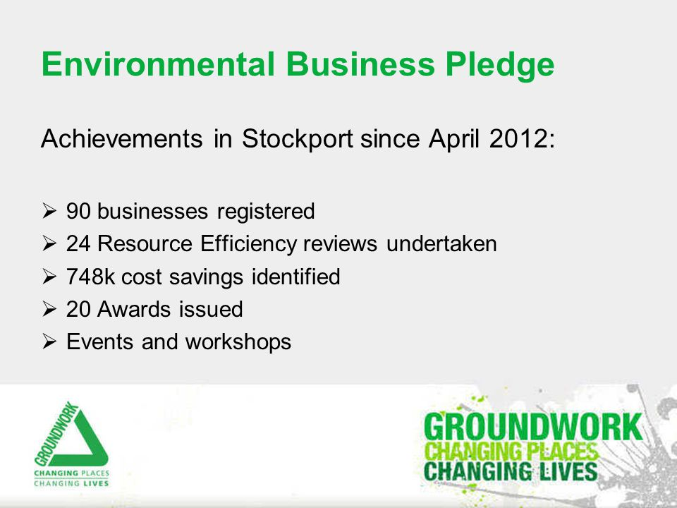 Environmental Business Pledge Achievements in Stockport since April 2012:  90 businesses registered  24 Resource Efficiency reviews undertaken  748k cost savings identified  20 Awards issued  Events and workshops