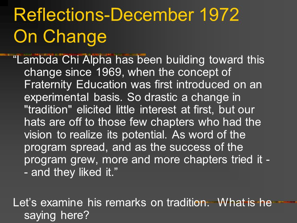 Reflections-December 1972 On Change Lambda Chi Alpha has been building toward this change since 1969, when the concept of Fraternity Education was first introduced on an experimental basis.