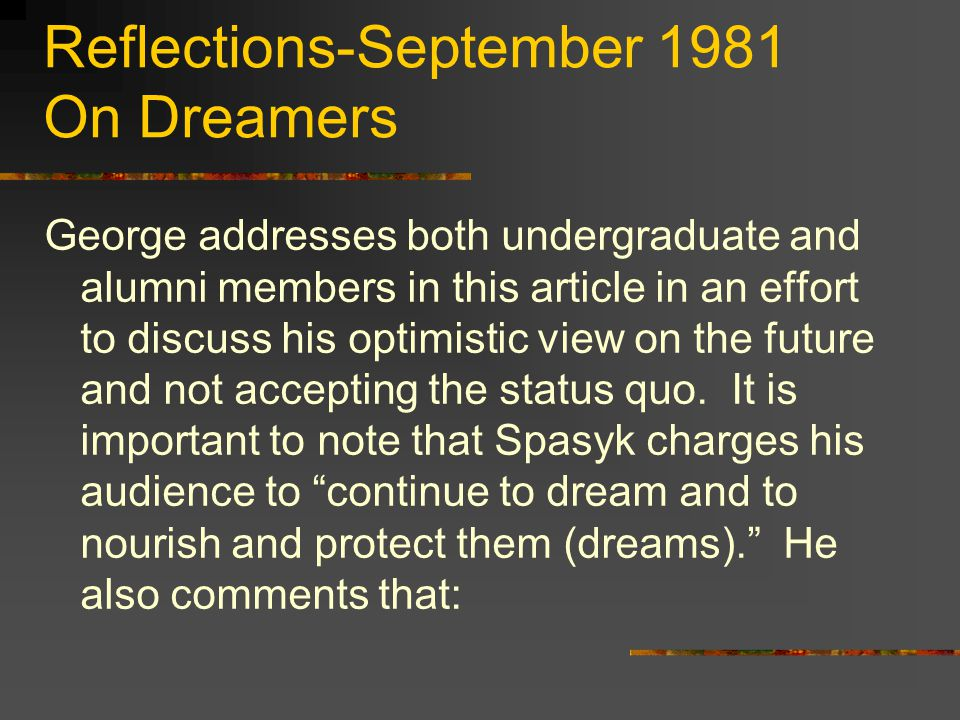 Reflections-September 1981 On Dreamers George addresses both undergraduate and alumni members in this article in an effort to discuss his optimistic view on the future and not accepting the status quo.