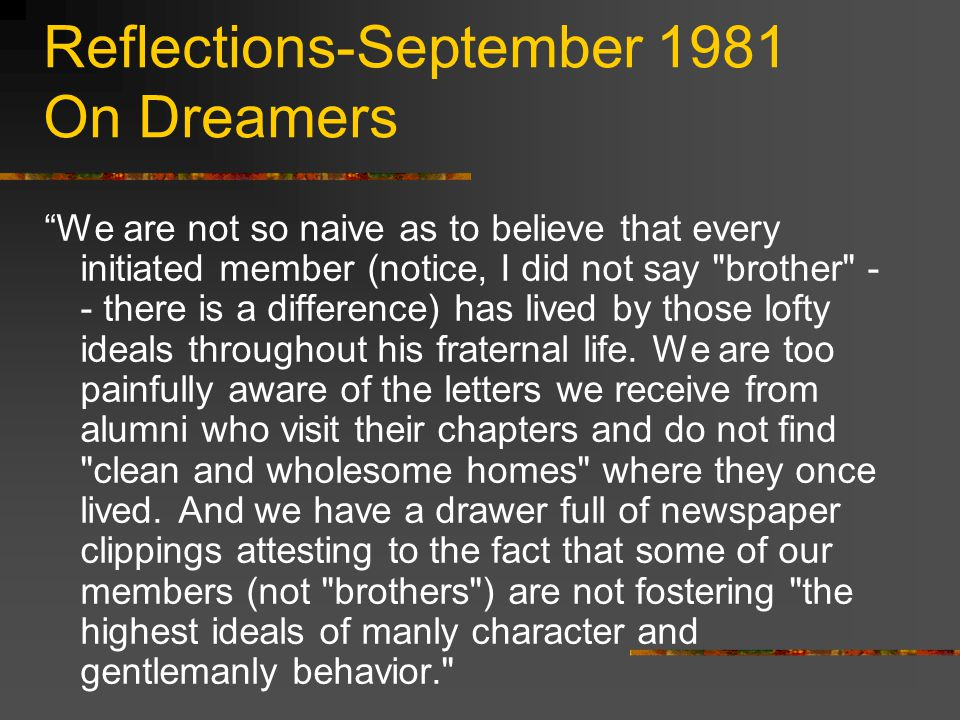 Reflections-September 1981 On Dreamers We are not so naive as to believe that every initiated member (notice, I did not say brother - - there is a difference) has lived by those lofty ideals throughout his fraternal life.