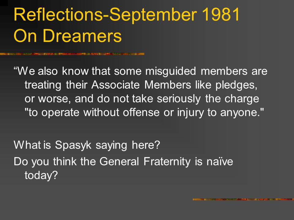 Reflections-September 1981 On Dreamers We also know that some misguided members are treating their Associate Members like pledges, or worse, and do not take seriously the charge to operate without offense or injury to anyone. What is Spasyk saying here.