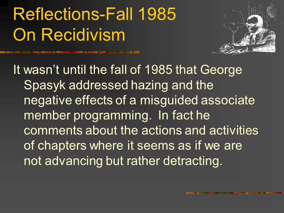 Reflections-Fall 1985 On Recidivism It wasn't until the fall of 1985 that George Spasyk addressed hazing and the negative effects of a misguided associate member programming.