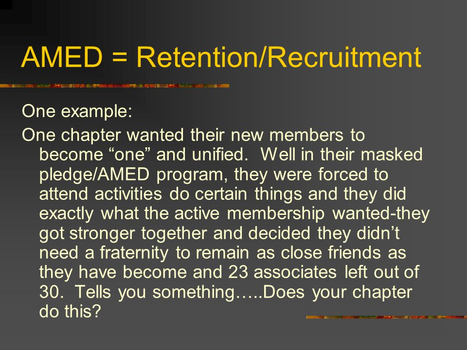 AMED = Retention/Recruitment One example: One chapter wanted their new members to become one and unified.