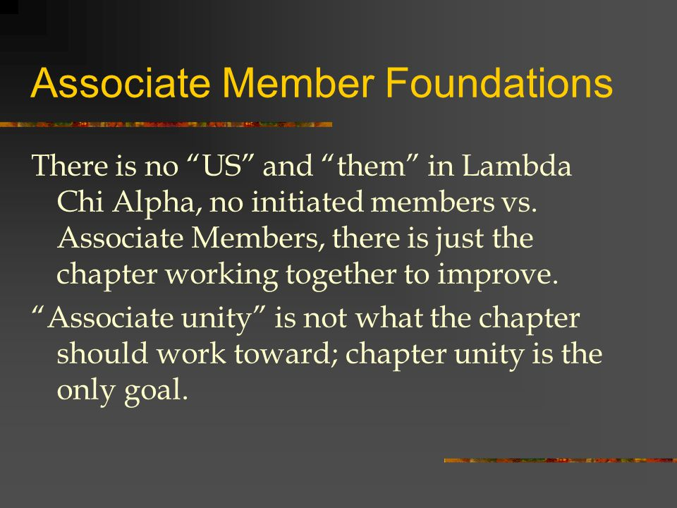 Associate Member Foundations There is no US and them in Lambda Chi Alpha, no initiated members vs.