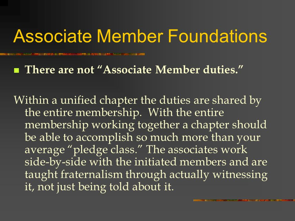 Associate Member Foundations There are not Associate Member duties. Within a unified chapter the duties are shared by the entire membership.