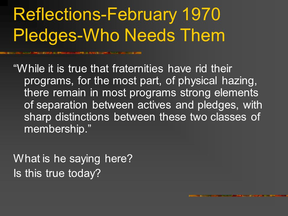 Reflections-February 1970 Pledges-Who Needs Them While it is true that fraternities have rid their programs, for the most part, of physical hazing, there remain in most programs strong elements of separation between actives and pledges, with sharp distinctions between these two classes of membership. What is he saying here.