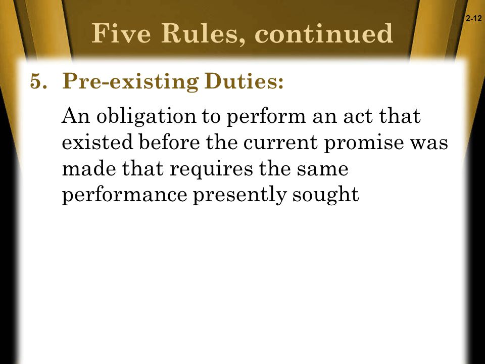 2-12 5.Pre-existing Duties: An obligation to perform an act that existed before the current promise was made that requires the same performance presently sought Five Rules, continued