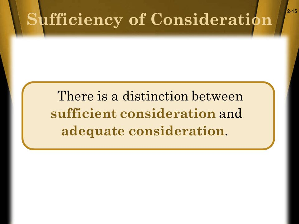 2-15 Sufficiency of Consideration There is a distinction between sufficient consideration and adequate consideration.