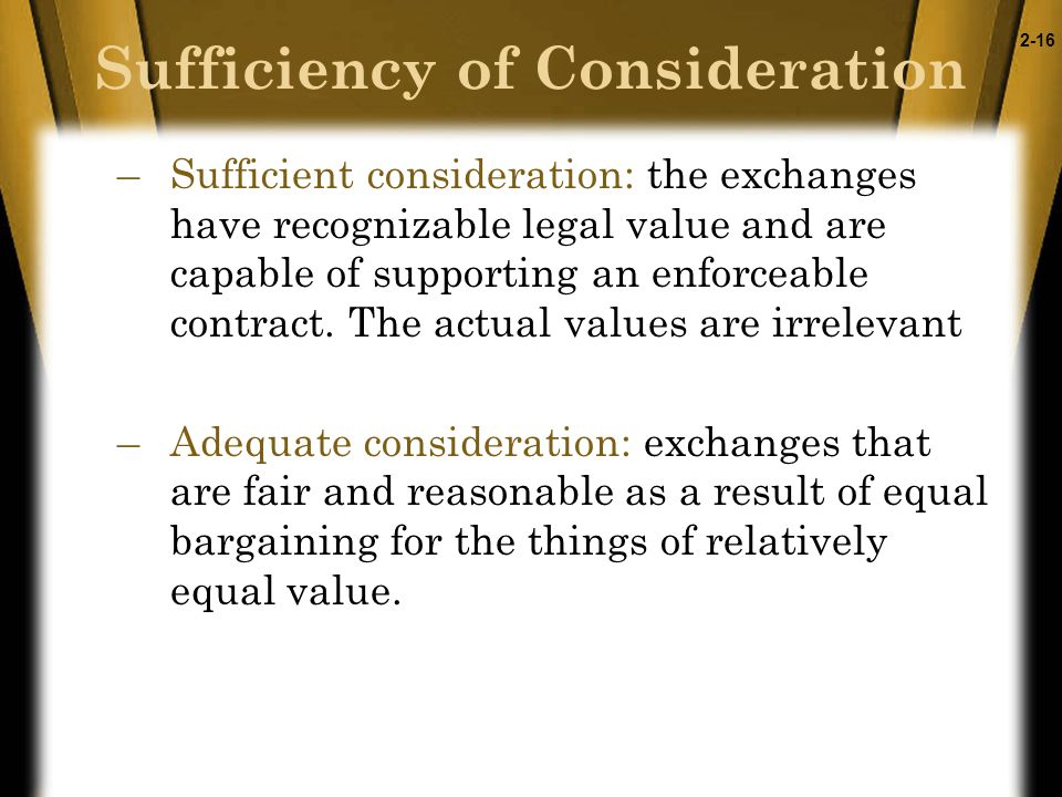 2-16 Sufficiency of Consideration –Sufficient consideration: the exchanges have recognizable legal value and are capable of supporting an enforceable contract.