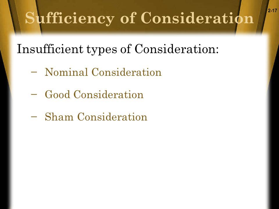 2-17 Sufficiency of Consideration Insufficient types of Consideration: −Nominal Consideration −Good Consideration −Sham Consideration