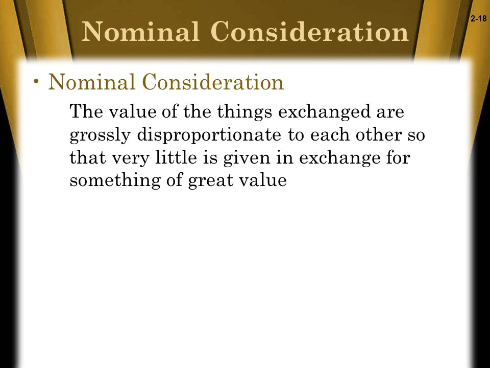 2-18 Nominal Consideration The value of the things exchanged are grossly disproportionate to each other so that very little is given in exchange for something of great value Nominal Consideration