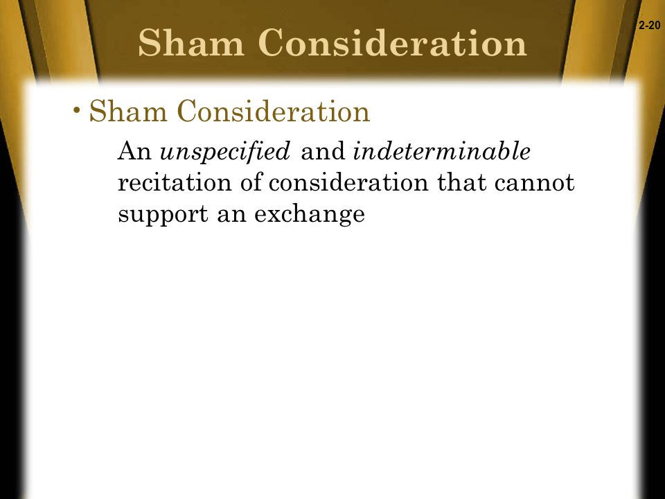2-20 Sham Consideration An unspecified and indeterminable recitation of consideration that cannot support an exchange Sham Consideration