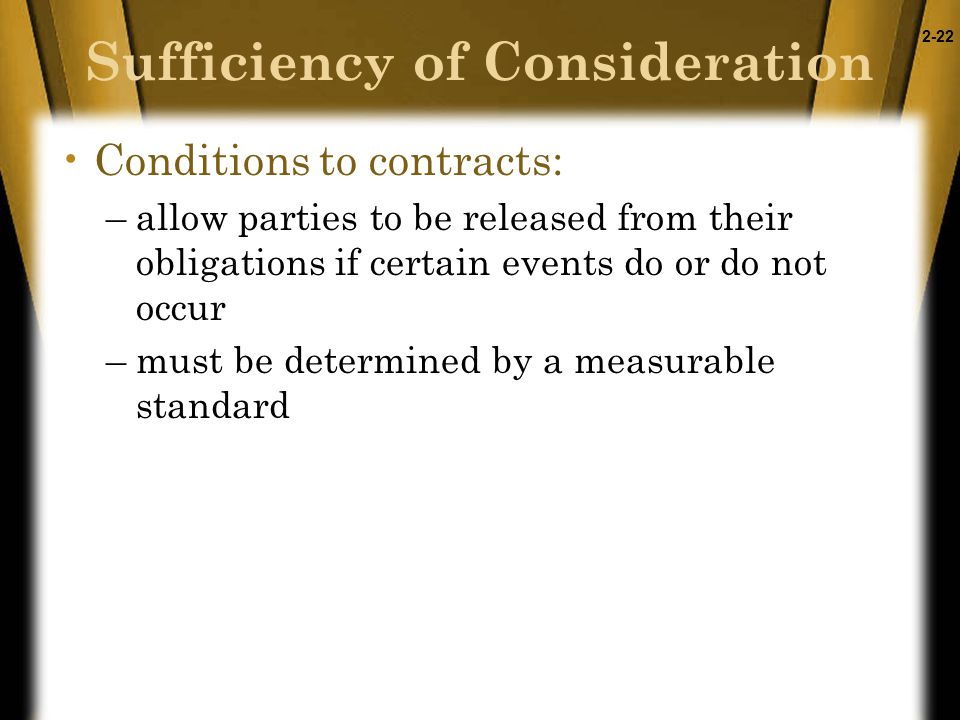 2-22 Sufficiency of Consideration Conditions to contracts: –allow parties to be released from their obligations if certain events do or do not occur –must be determined by a measurable standard