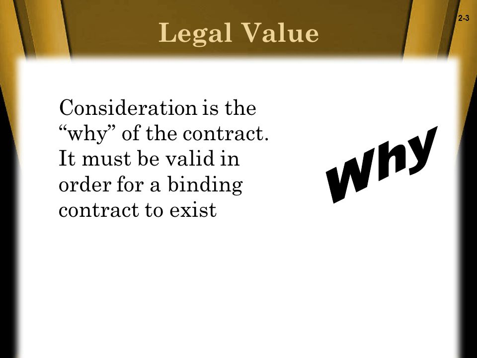 2-4 Legal Value, continued Both parties must gain (benefit) or give (detriment) This exchange is the consideration for the agreement