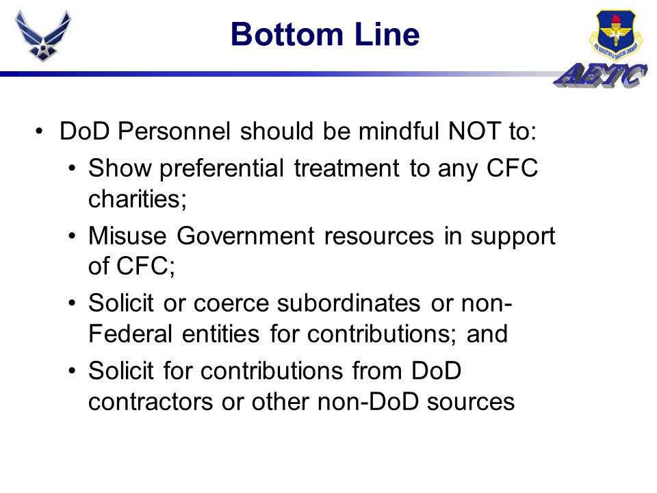 Bottom Line DoD Personnel should be mindful NOT to: Show preferential treatment to any CFC charities; Misuse Government resources in support of CFC; S