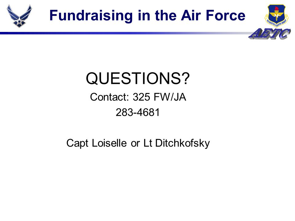Fundraising in the Air Force QUESTIONS Contact: 325 FW/JA 283-4681 Capt Loiselle or Lt Ditchkofsky