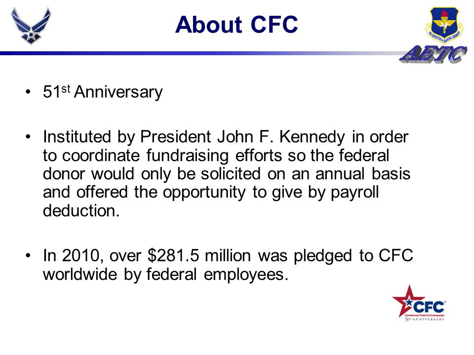 About CFC 51 st Anniversary Instituted by President John F. Kennedy in order to coordinate fundraising efforts so the federal donor would only be soli