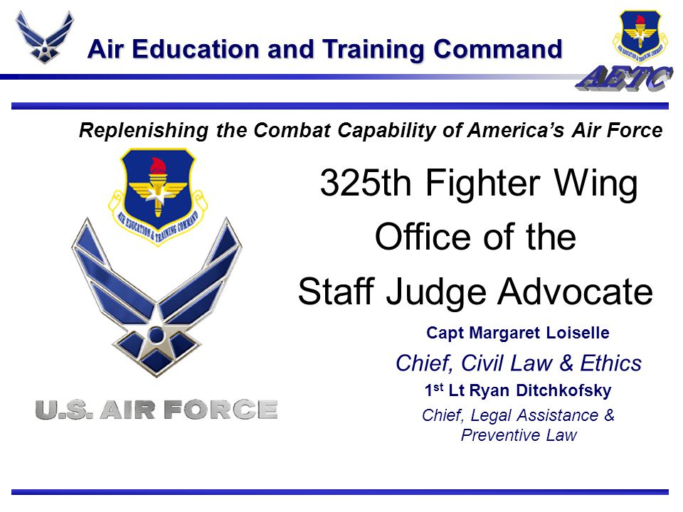 Air Education and Training Command Replenishing the Combat Capability of America's Air Force 325th Fighter Wing Office of the Staff Judge Advocate Capt Margaret Loiselle Chief, Civil Law & Ethics 1 st Lt Ryan Ditchkofsky Chief, Legal Assistance & Preventive Law 2