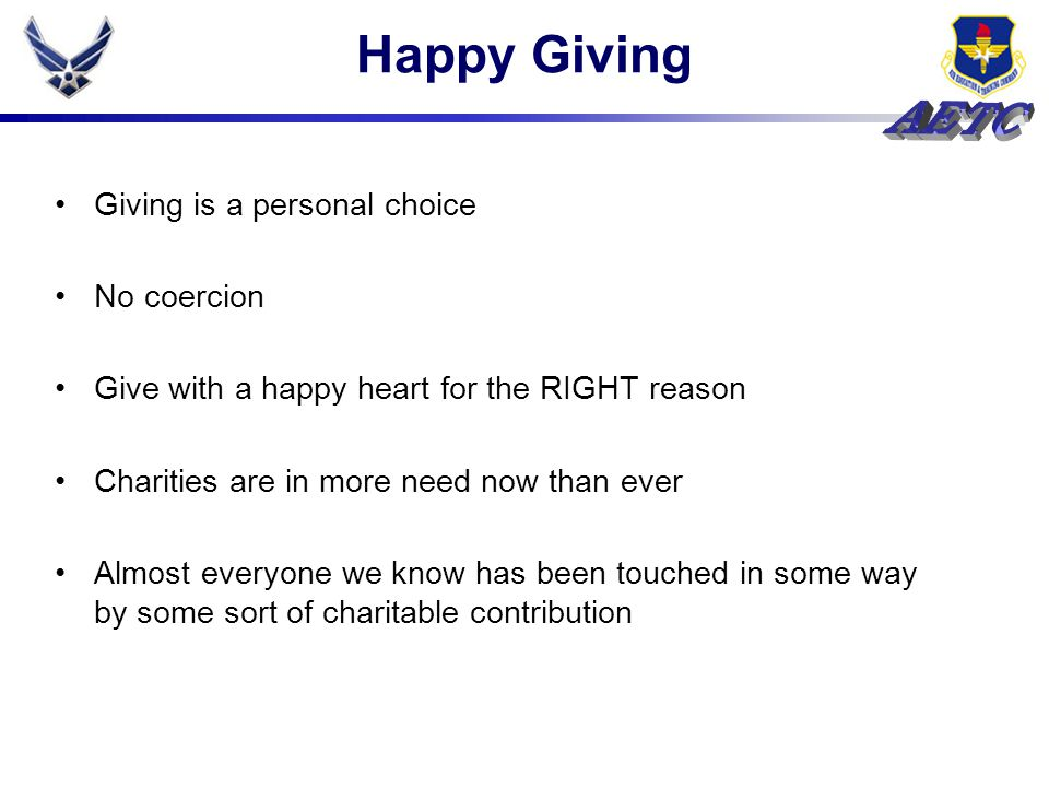 Happy Giving Giving is a personal choice No coercion Give with a happy heart for the RIGHT reason Charities are in more need now than ever Almost ever