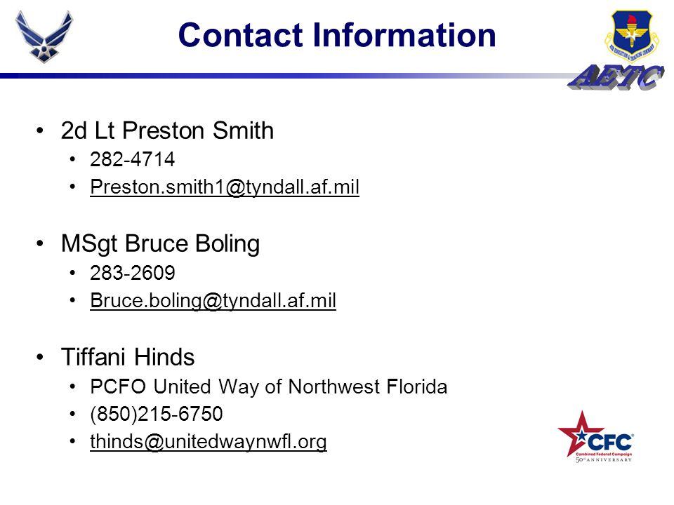 Contact Information 2d Lt Preston Smith 282-4714 Preston.smith1@tyndall.af.mil MSgt Bruce Boling 283-2609 Bruce.boling@tyndall.af.mil Tiffani Hinds PCFO United Way of Northwest Florida (850)215-6750 thinds@unitedwaynwfl.org