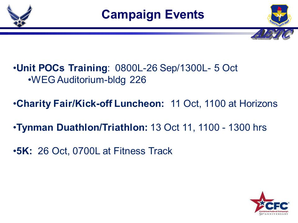 Unit POCs Training: 0800L-26 Sep/1300L- 5 Oct WEG Auditorium-bldg 226 Charity Fair/Kick-off Luncheon: 11 Oct, 1100 at Horizons Tynman Duathlon/Triathlon: 13 Oct 11, 1100 - 1300 hrs 5K: 26 Oct, 0700L at Fitness Track Campaign Events