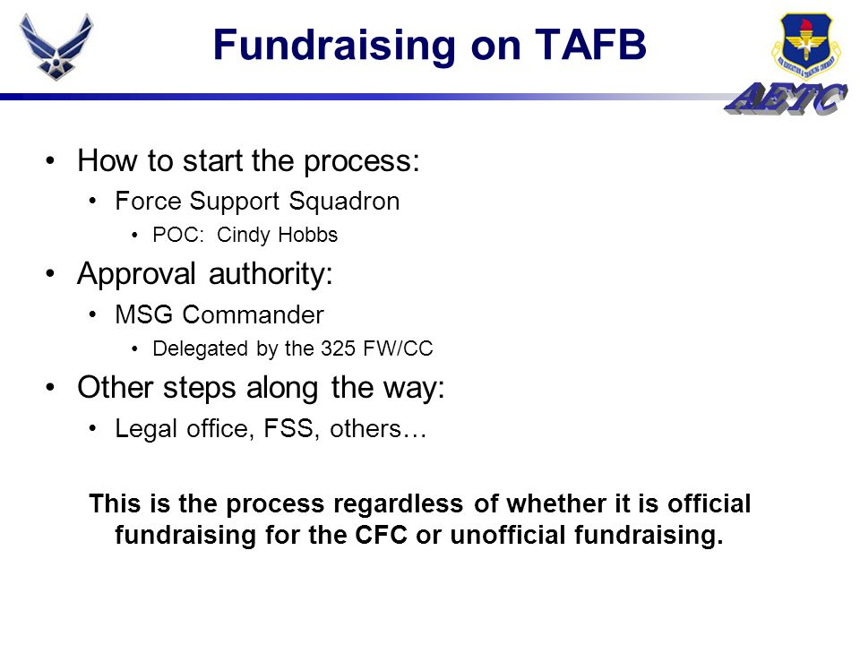 Fundraising on TAFB How to start the process: Force Support Squadron POC: Cindy Hobbs Approval authority: MSG Commander Delegated by the 325 FW/CC Oth