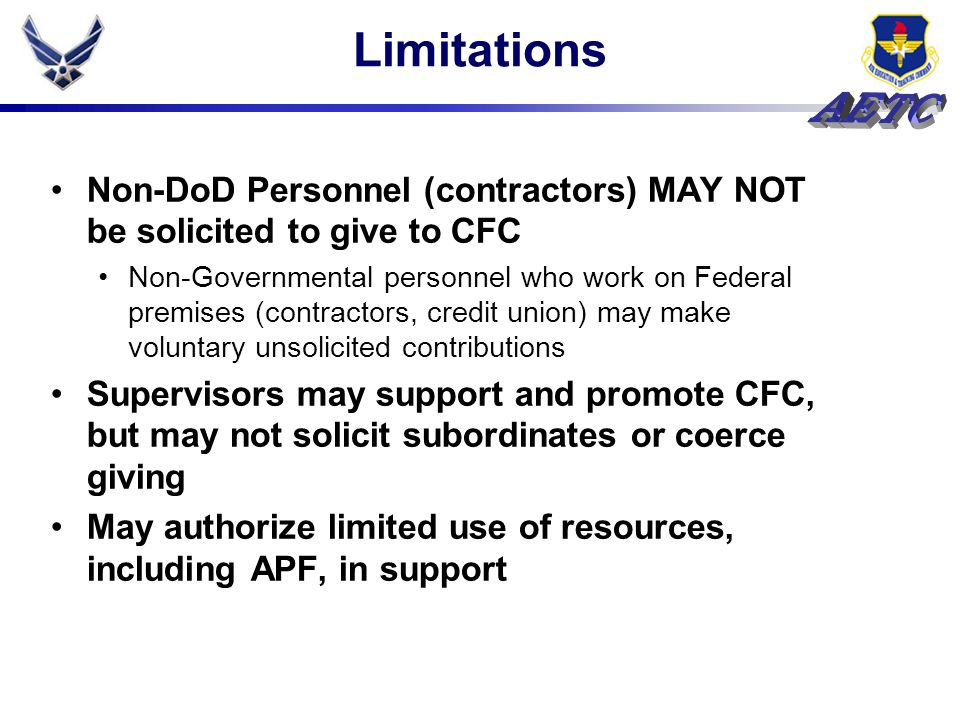 Limitations Non-DoD Personnel (contractors) MAY NOT be solicited to give to CFC Non-Governmental personnel who work on Federal premises (contractors, credit union) may make voluntary unsolicited contributions Supervisors may support and promote CFC, but may not solicit subordinates or coerce giving May authorize limited use of resources, including APF, in support
