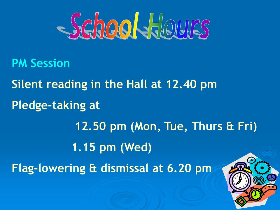 PM Session Silent reading in the Hall at 12.40 pm Pledge-taking at 12.50 pm (Mon, Tue, Thurs & Fri) 1.15 pm (Wed) Flag-lowering & dismissal at 6.20 pm