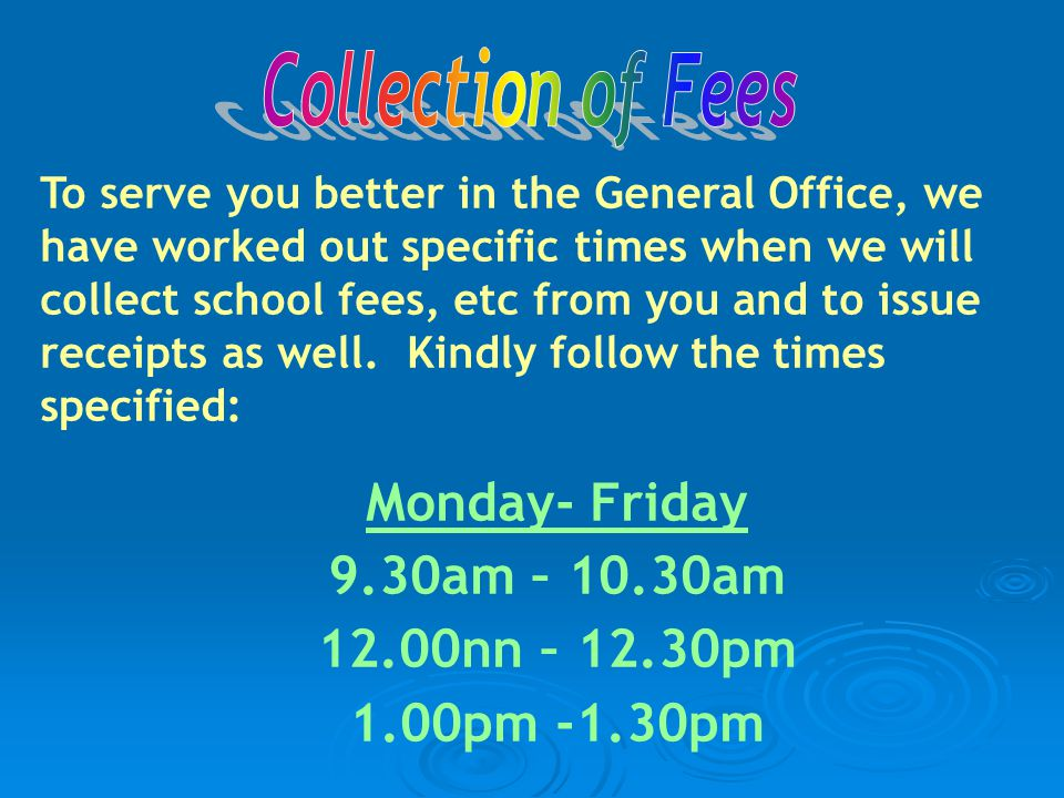 To serve you better in the General Office, we have worked out specific times when we will collect school fees, etc from you and to issue receipts as well.