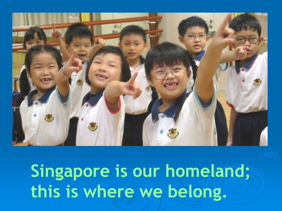 Singapore is our homeland; this is where we belong.