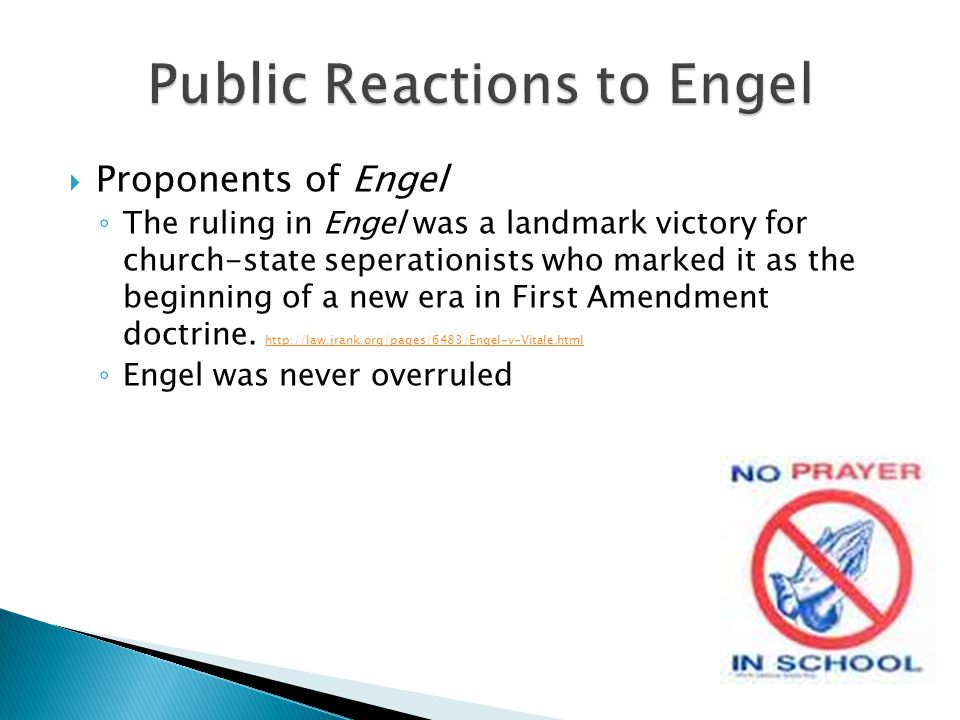  Proponents of Engel ◦ The ruling in Engel was a landmark victory for church-state seperationists who marked it as the beginning of a new era in Firs