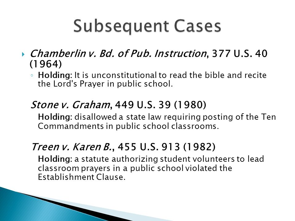  Chamberlin v. Bd. of Pub. Instruction, 377 U.S. 40 (1964) ◦ Holding: It is unconstitutional to read the bible and recite the Lord's Prayer in public