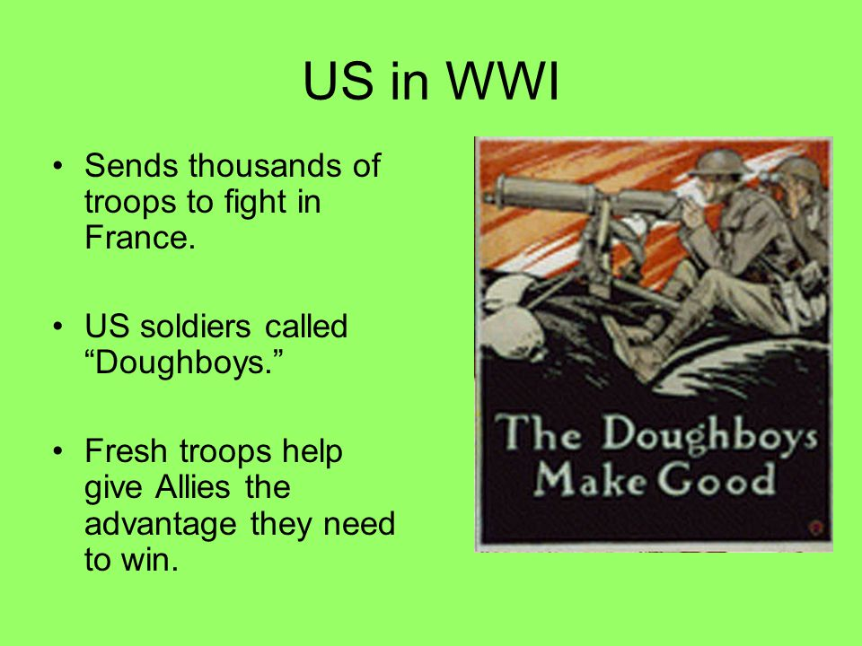 """US in WWI Sends thousands of troops to fight in France. US soldiers called """"Doughboys."""" Fresh troops help give Allies the advantage they need to win."""