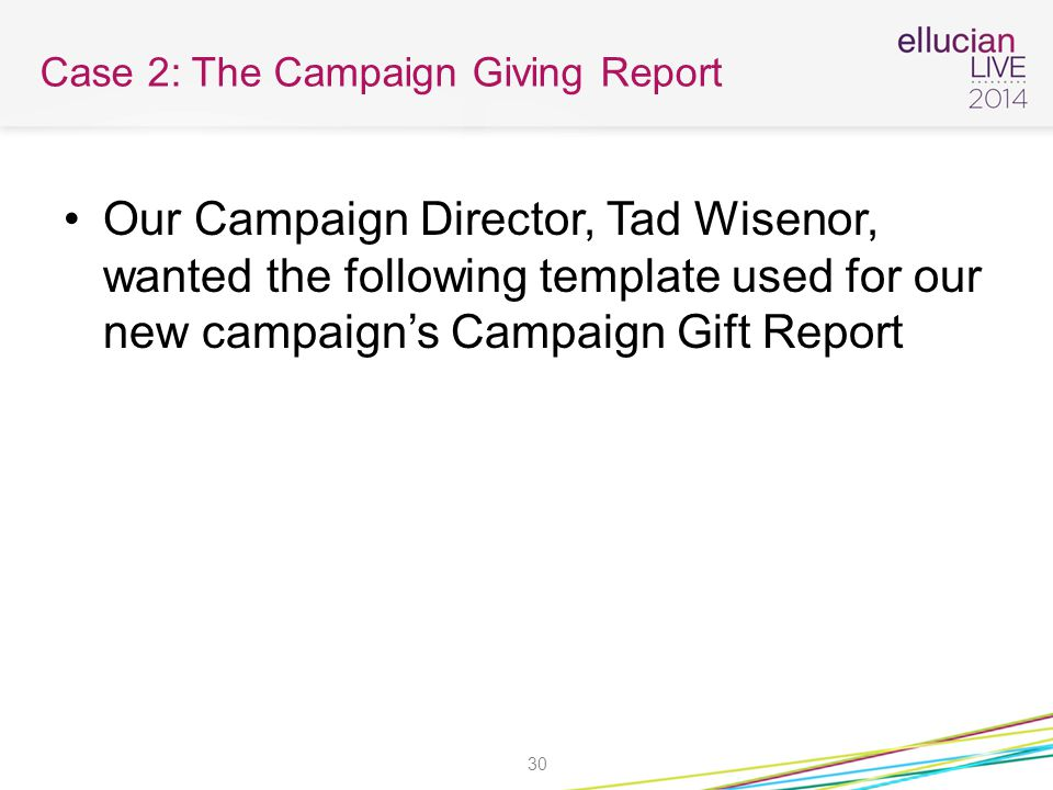 Case 2: The Campaign Giving Report Our Campaign Director, Tad Wisenor, wanted the following template used for our new campaign's Campaign Gift Report 30