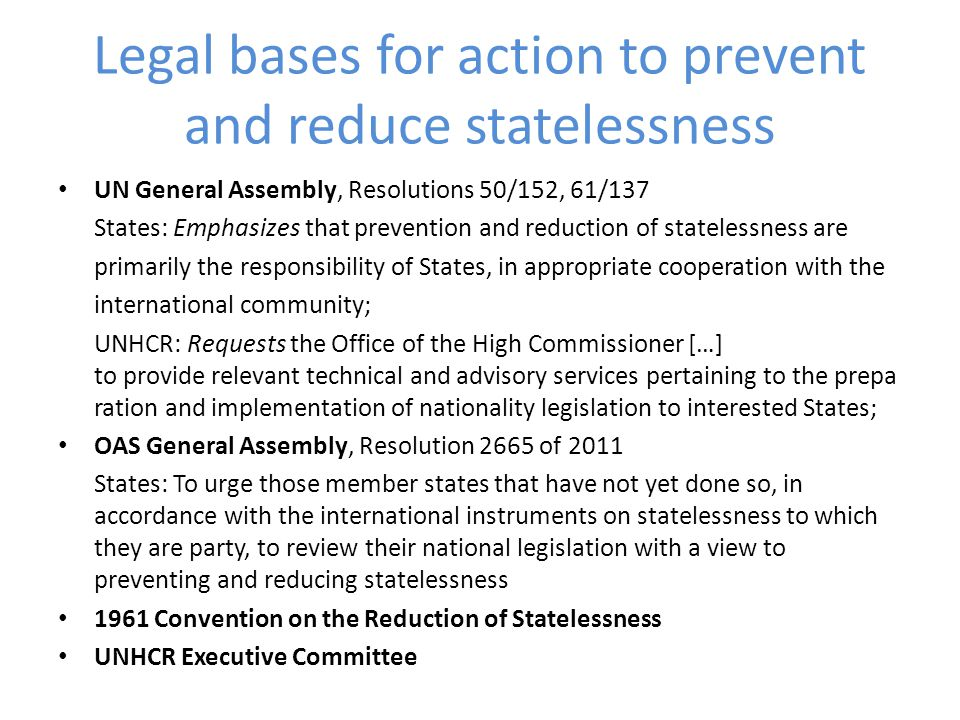 Legal bases for action to prevent and reduce statelessness UN General Assembly, Resolutions 50/152, 61/137 States: Emphasizes that prevention and redu