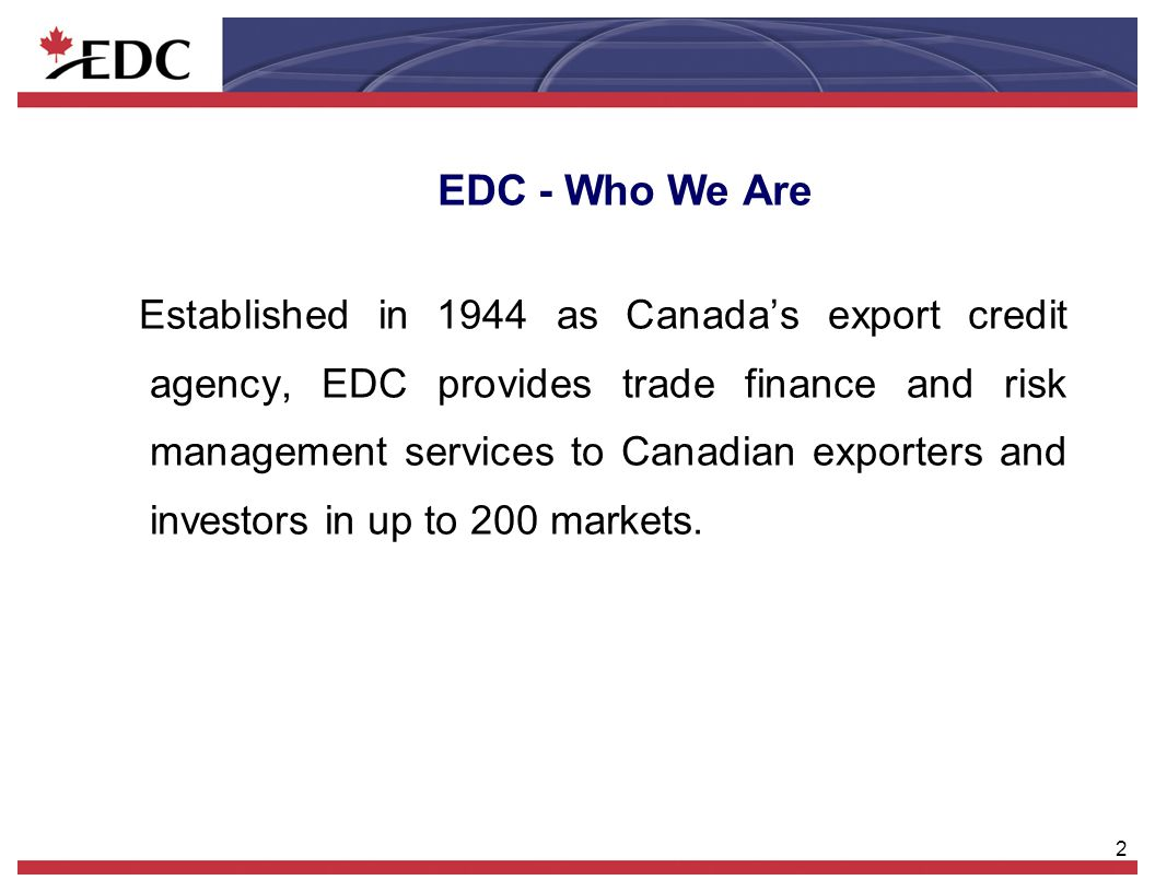 2 EDC - Who We Are Established in 1944 as Canada's export credit agency, EDC provides trade finance and risk management services to Canadian exporters
