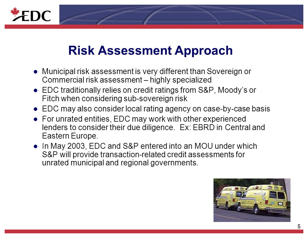 5 Risk Assessment Approach l Municipal risk assessment is very different than Sovereign or Commercial risk assessment – highly specialized l EDC tradi