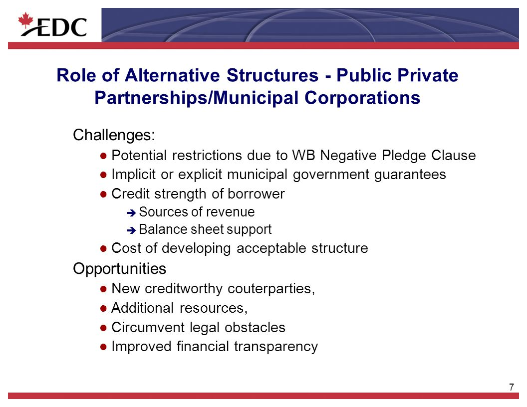 7 Role of Alternative Structures - Public Private Partnerships/Municipal Corporations Challenges: l Potential restrictions due to WB Negative Pledge C