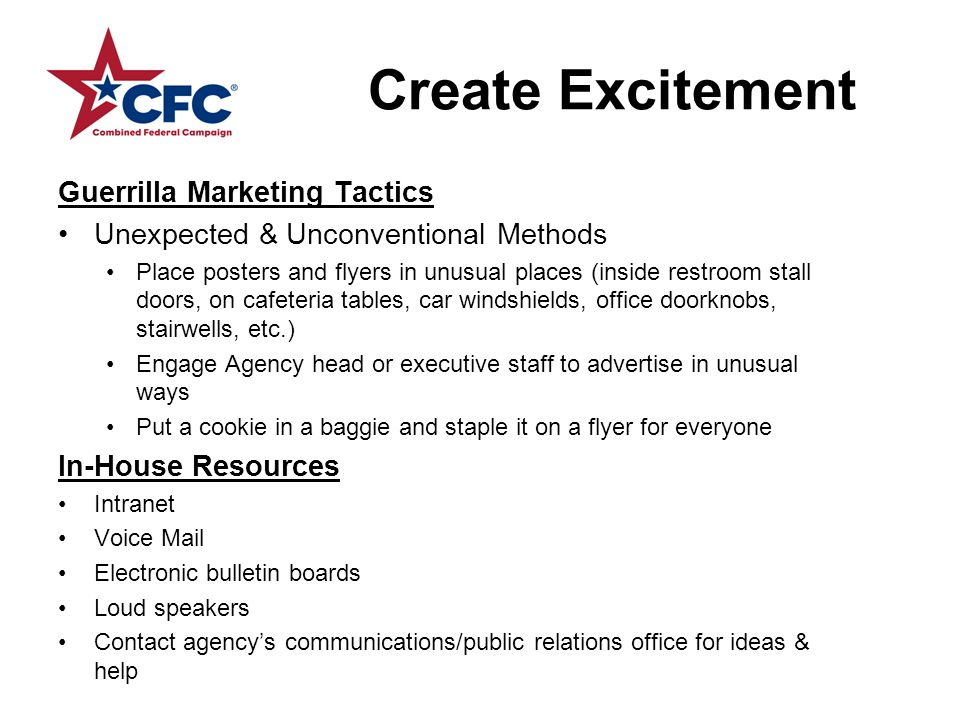 Create Excitement Guerrilla Marketing Tactics Unexpected & Unconventional Methods Place posters and flyers in unusual places (inside restroom stall doors, on cafeteria tables, car windshields, office doorknobs, stairwells, etc.) Engage Agency head or executive staff to advertise in unusual ways Put a cookie in a baggie and staple it on a flyer for everyone In-House Resources Intranet Voice Mail Electronic bulletin boards Loud speakers Contact agency's communications/public relations office for ideas & help