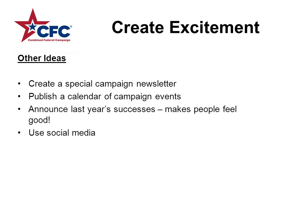 Create Excitement Other Ideas Create a special campaign newsletter Publish a calendar of campaign events Announce last year's successes – makes people feel good.