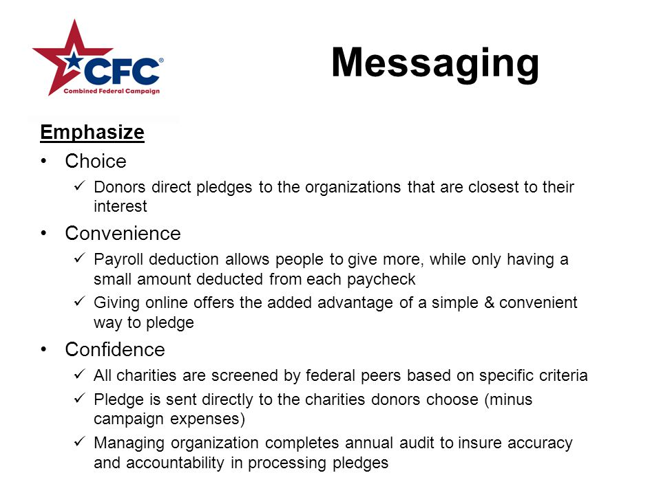 Messaging Emphasize Choice Donors direct pledges to the organizations that are closest to their interest Convenience Payroll deduction allows people to give more, while only having a small amount deducted from each paycheck Giving online offers the added advantage of a simple & convenient way to pledge Confidence All charities are screened by federal peers based on specific criteria Pledge is sent directly to the charities donors choose (minus campaign expenses) Managing organization completes annual audit to insure accuracy and accountability in processing pledges
