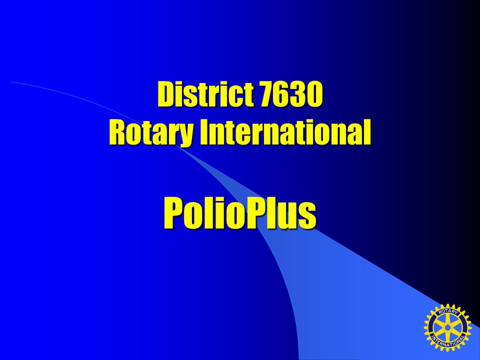 District 7630 Rotary International PolioPlus What is our commitment?