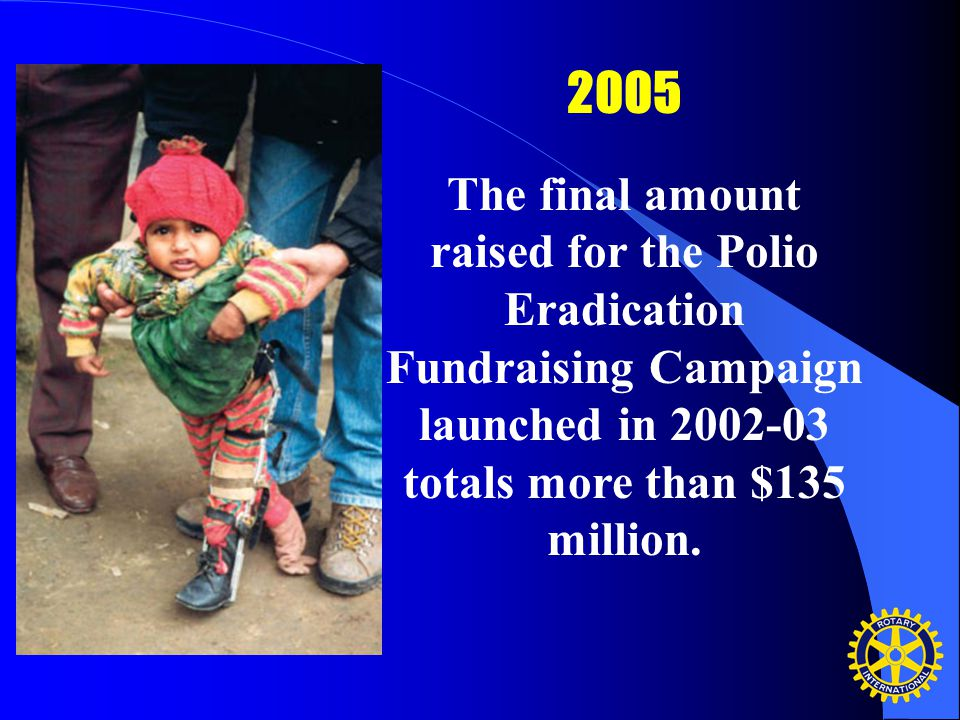 2005 The final amount raised for the Polio Eradication Fundraising Campaign launched in 2002-03 totals more than $135 million.