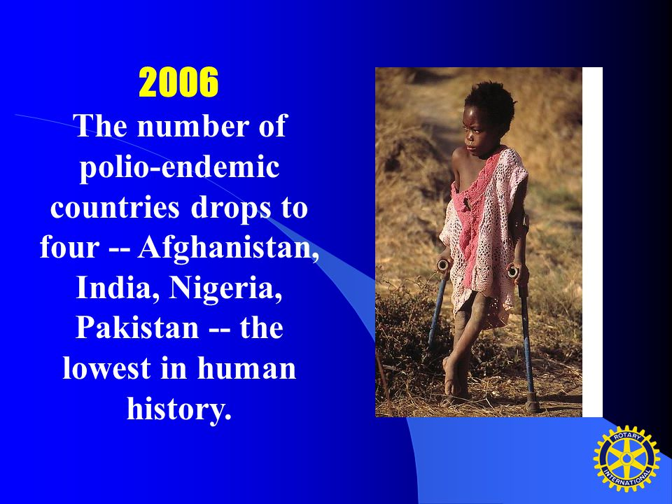 2006 The number of polio-endemic countries drops to four -- Afghanistan, India, Nigeria, Pakistan -- the lowest in human history.