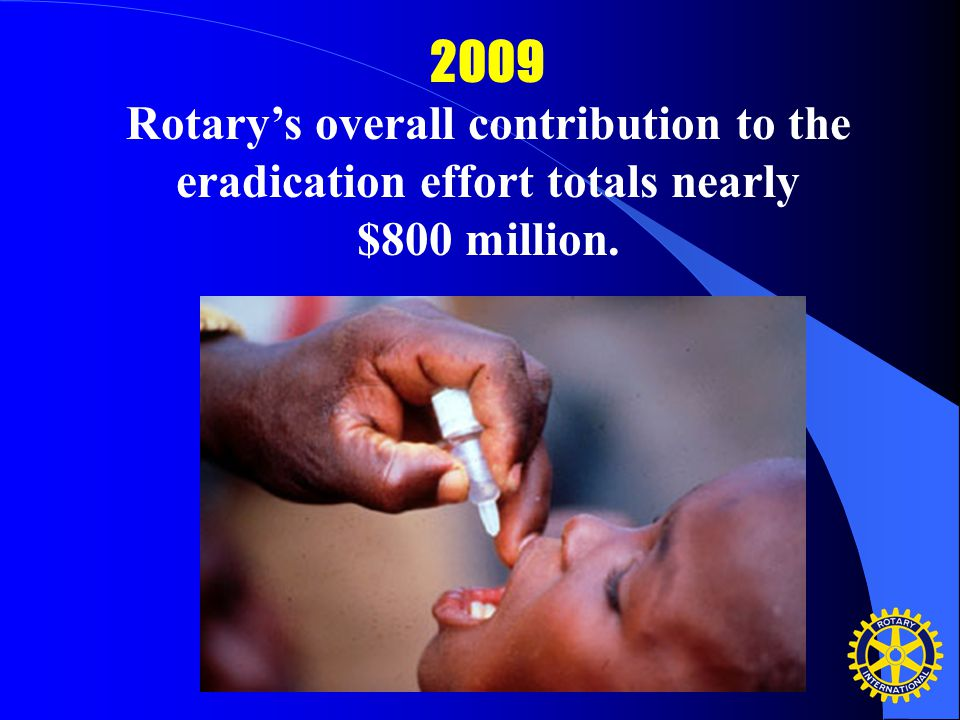 2009 Rotary's overall contribution to the eradication effort totals nearly $800 million.
