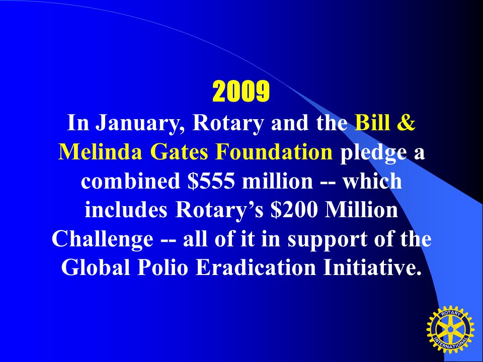2009 In January, Rotary and the Bill & Melinda Gates Foundation pledge a combined $555 million -- which includes Rotary's $200 Million Challenge -- all of it in support of the Global Polio Eradication Initiative.