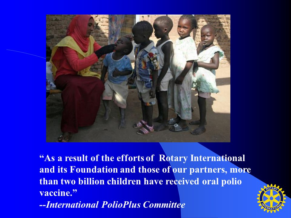 As a result of the efforts of Rotary International and its Foundation and those of our partners, more than two billion children have received oral polio vaccine. --International PolioPlus Committee