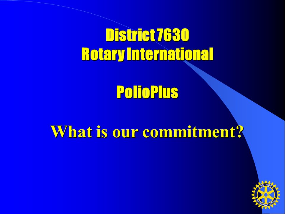 District 7630 Rotary International PolioPlus What is our commitment