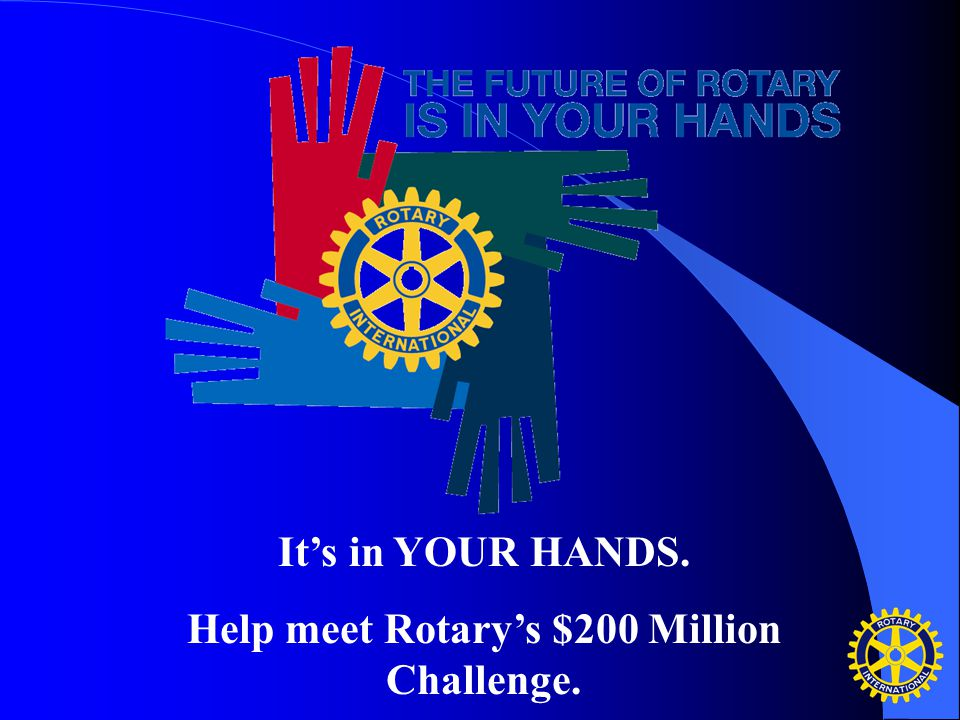 It's in YOUR HANDS. Help meet Rotary's $200 Million Challenge.