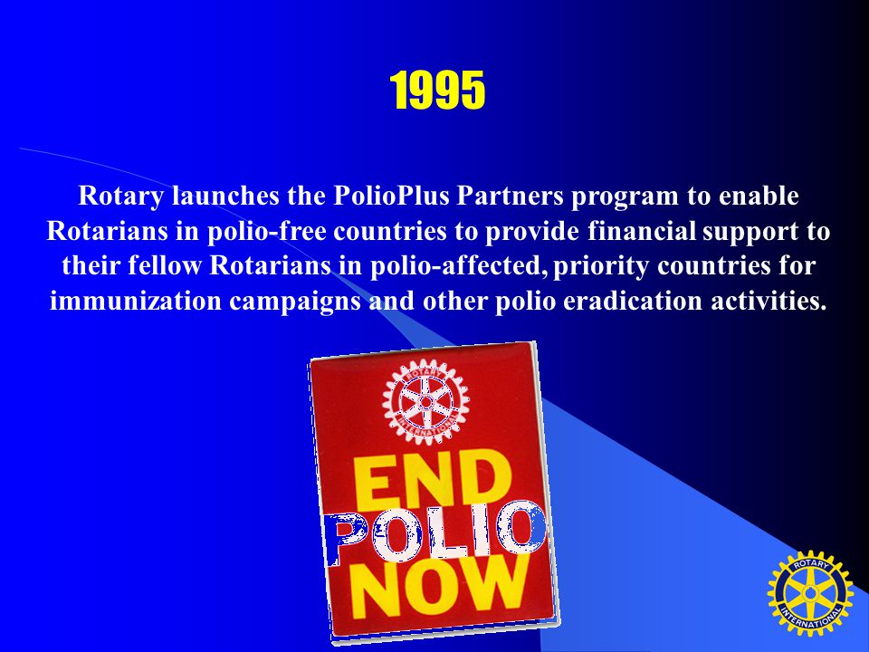1995 Rotary launches the PolioPlus Partners program to enable Rotarians in polio-free countries to provide financial support to their fellow Rotarians in polio-affected, priority countries for immunization campaigns and other polio eradication activities.